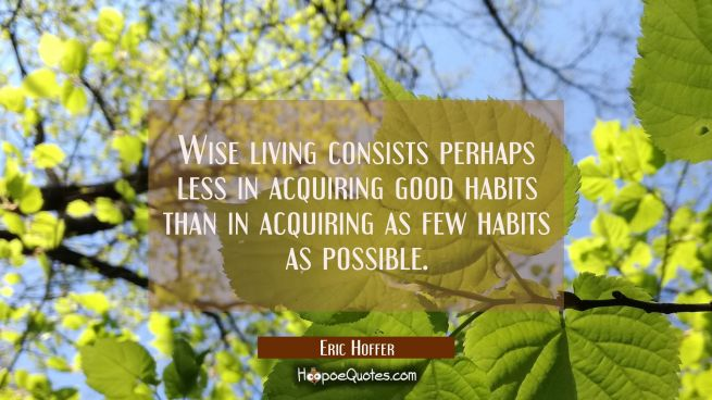 Wise living consists perhaps less in acquiring good habits than in acquiring as few habits as possi