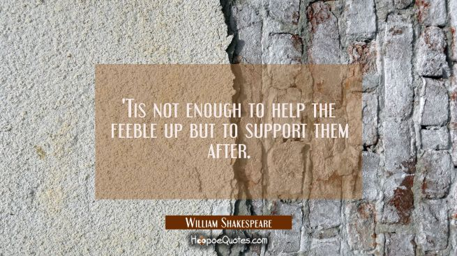 'Tis not enough to help the feeble up but to support them after.