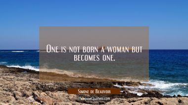 One is not born a woman but becomes one.