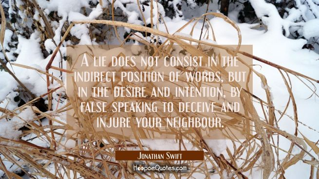 A lie does not consist in the indirect position of words but in the desire and intention by false s