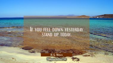 If you fell down yesterday stand up today.