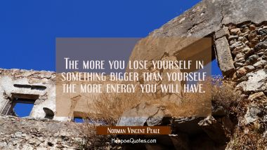 The more you lose yourself in something bigger than yourself the more energy you will have.