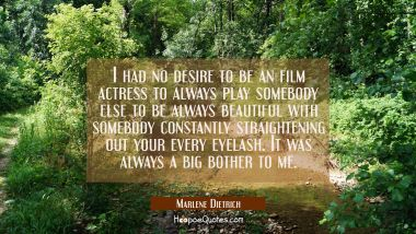 I had no desire to be an film actress to always play somebody else to be always beautiful with some