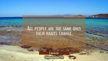 All people are the same only their habits change.