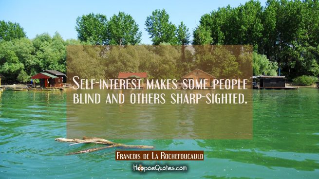Self-interest makes some people blind and others sharp-sighted.