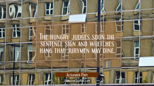 The hungry judges soon the sentence sign and wretches hang that jurymen may dine.