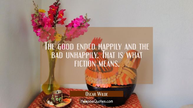 The good ended happily and the bad unhappily. That is what fiction means.