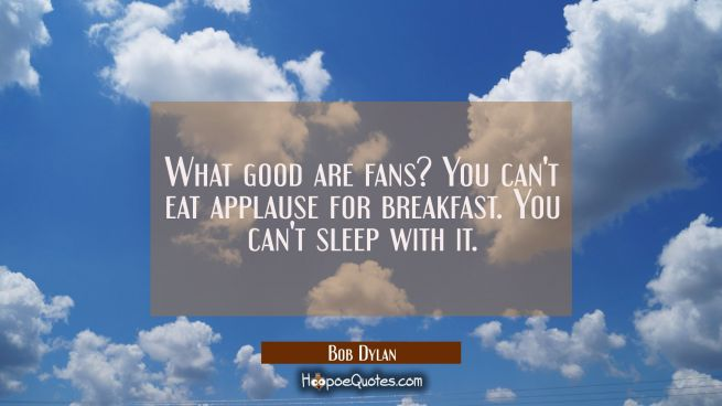 What good are fans? You can't eat applause for breakfast. You can't sleep with it.
