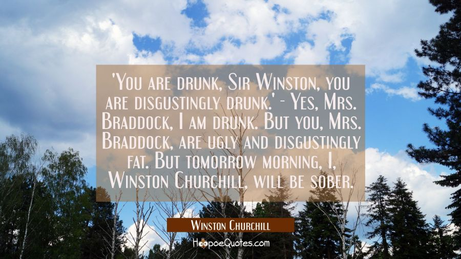 'You are drunk Sir Winston you are disgustingly drunk. 'Yes Mrs. Braddock I am drunk. But you Mrs. Winston Churchill Quotes