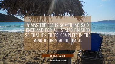 A masterpiece is something said once and for all stated finished so that it's there complete in the