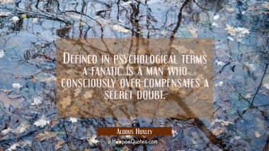 Defined in psychological terms a fanatic is a man who consciously over-compensates a secret doubt.