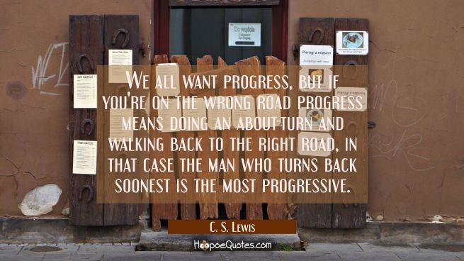 We all want progress but if you're on the wrong road progress means doing an about-turn and walking