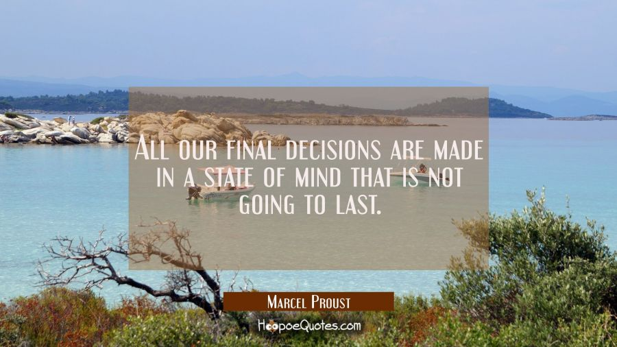 All our final decisions are made in a state of mind that is not going to last. Marcel Proust Quotes