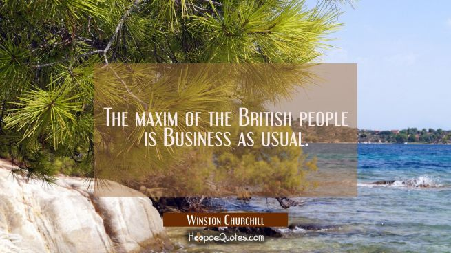 The maxim of the British people is Business as usual.