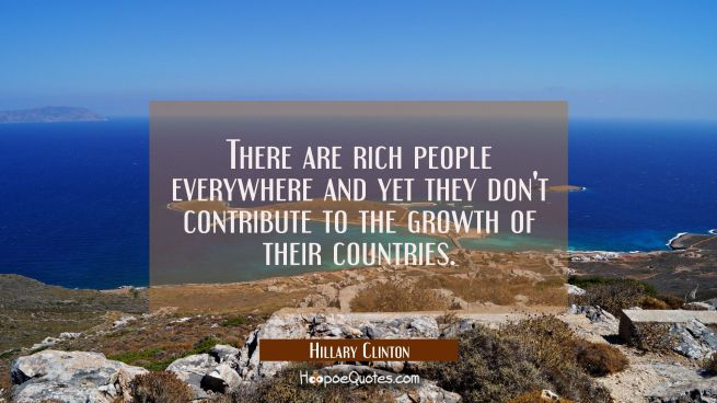 There are rich people everywhere and yet they don't contribute to the growth of their countries.