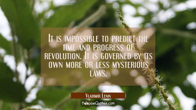 It is impossible to predict the time and progress of revolution. It is governed by its own more or