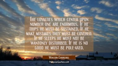 The loyalties which center upon number one are enormous. If he trips he must be sustained. If he ma