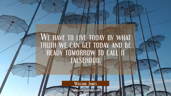 We have to live today by what truth we can get today and be ready tomorrow to call it falsehood.