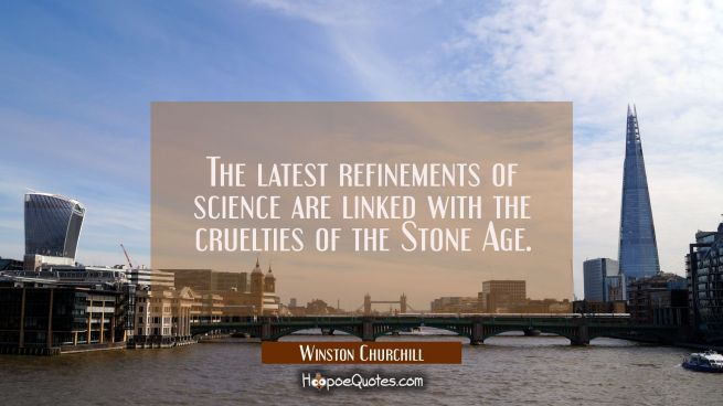 The latest refinements of science are linked with the cruelties of the Stone Age.