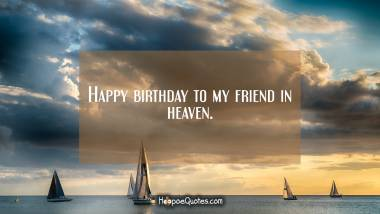 Happy birthday to my friend in heaven. Quotes