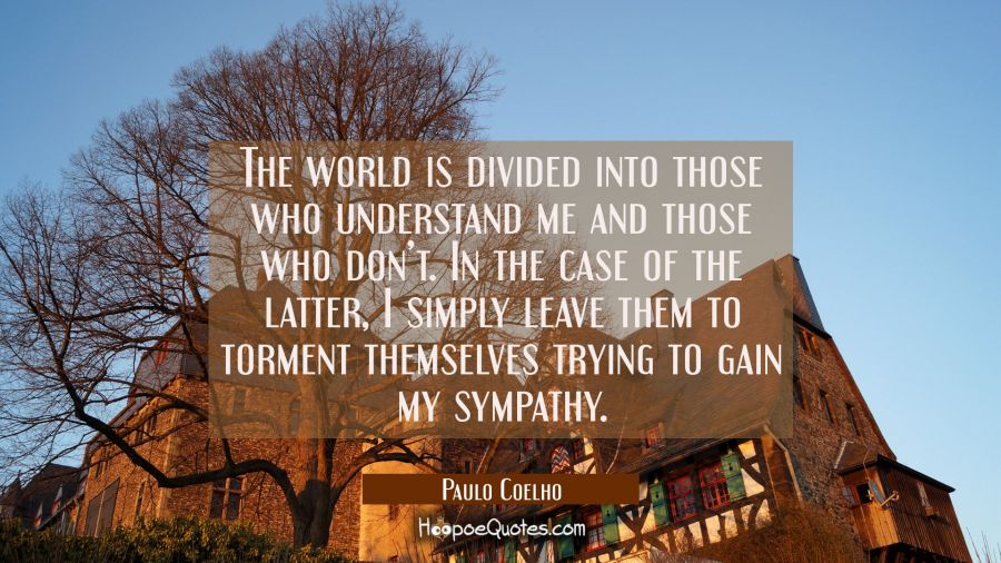 The world is divided into those who understand me and those who don't. In the case of the latter, I simply leave them to torment themselves trying to gain my sympathy. Paulo Coelho Quotes