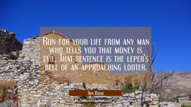 Run for your life from any man who tells you that money is evil. That sentence is the leper's bell