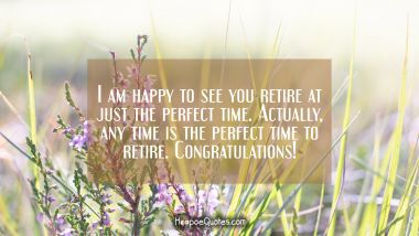 I am happy to see you retire at just the perfect time. Actually, any time is the perfect time to retire. Congratulations!