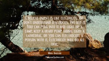 I believe talent is like electricity. We don't understand electricity. We use it. You can plug into