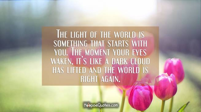 The light of the world is something that starts with you. The moment your eyes waken, it's like a dark cloud has lifted and the world is right again.