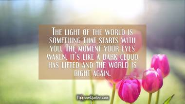 The light of the world is something that starts with you. The moment your eyes waken, it's like a dark cloud has lifted and the world is right again. Good Morning Quotes