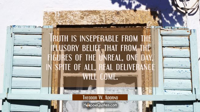 Truth is inseperable from the illusory belief that from the figures of the unreal one day in spite