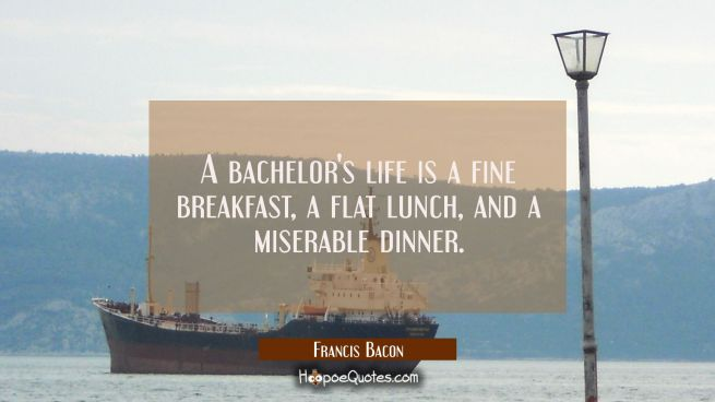 A bachelor's life is a fine breakfast a flat lunch and a miserable dinner.