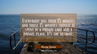 Everybody has their 15 minutes and those 15 minutes should be spent in a private limo and a private