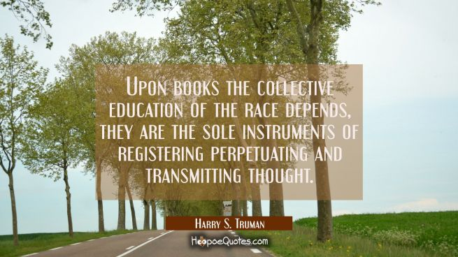 Upon books the collective education of the race depends, they are the sole instruments of registeri
