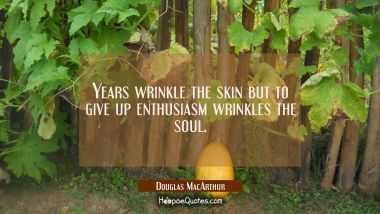 Years wrinkle the skin but to give up enthusiasm wrinkles the soul.