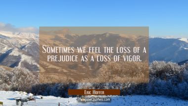 Sometimes we feel the loss of a prejudice as a loss of vigor. Eric Hoffer Quotes