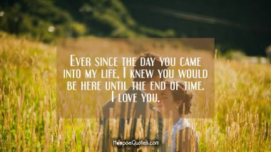 Ever since the day you came into my life, I knew you would be here until the end of time. I love you. I Love You Quotes