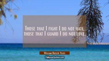 Those that I fight I do not hate those that I guard I do not love.