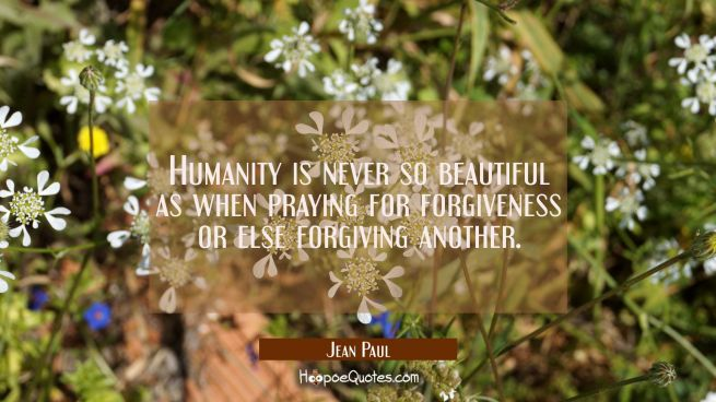 Humanity is never so beautiful as when praying for forgiveness or else forgiving another.