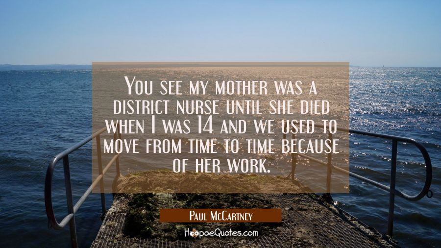 You see my mother was a district nurse until she died when I was 14 and we used to move from time t Paul McCartney Quotes