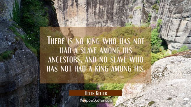 There is no king who has not had a slave among his ancestors and no slave who has not had a king am