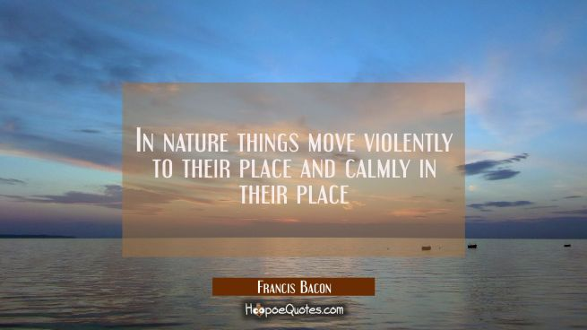 In nature things move violently to their place and calmly in their place