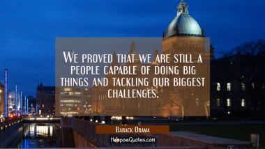 We proved that we are still a people capable of doing big things and tackling our biggest challenge