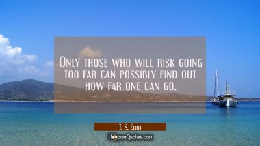 Only those who will risk going too far can possibly find out how far one can go. T. S. Eliot Quotes
