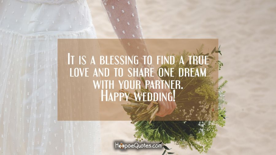 It is a blessing to find a true love and to share one dream with your partner. Happy wedding! Wedding Quotes