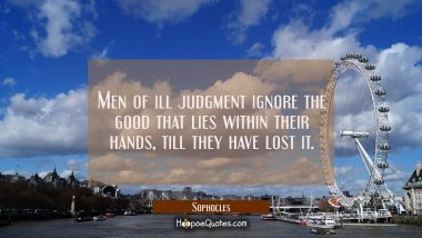 Men of ill judgment ignore the good that lies within their hands till they have lost it. Sophocles Quotes