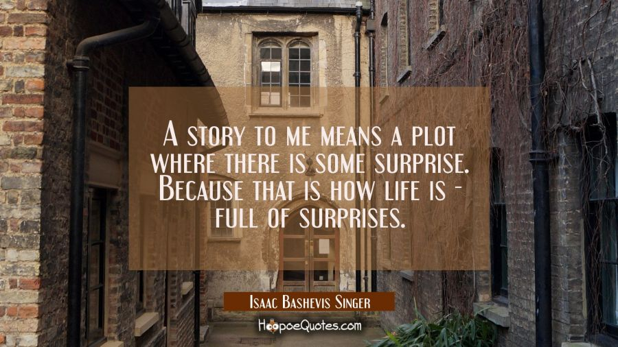 A story to me means a plot where there is some surprise. Because that is how life is - full of surp Isaac Bashevis Singer Quotes