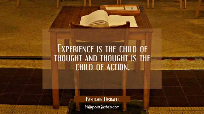 Experience is the child of thought and thought is the child of action.