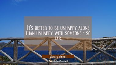 It's better to be unhappy alone than unhappy with someone - so far. Marilyn Monroe Quotes