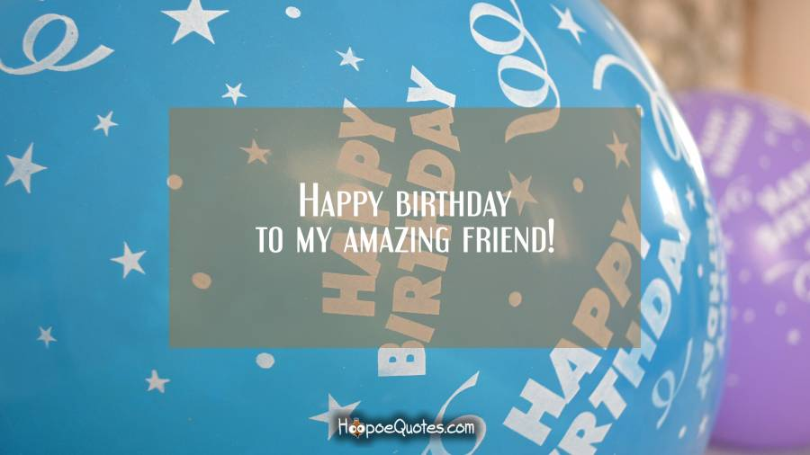 Happy birthday to my amazing friend! Birthday Quotes